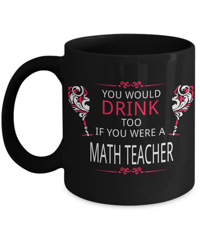Math Teacher Gifts - Math Teacher Mug - You Would Too If You Were a Math Teacher Black Mug - Coffee Mug - YesECart