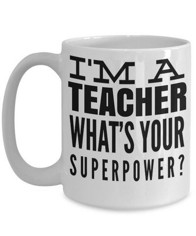 Best Teacher Mug - Teacher Gifts For Christmas - Funny Teacher Gift Ideas - Retirement Gifts For Teachers - I am a Teacher Whats Your Superpower White Mug - Coffee Mug - YesECart