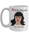 Bitch Please I Am Nursing - Gifts For Women/Men - Funny Christmas Gifts - 15 Oz Funny Coffee Mug