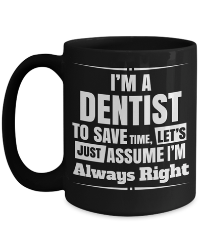 15oz Dentist Coffee Mug - Funny Dentist Mug - Gift For Dentist - Dentist Mug - I Am A Dentist To Save Time Lets Just Assume I Am Always Right - Coffee Mug - YesECart