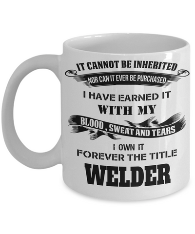 It Cannot Be Inherited Nor Can It Ever Be Purchased I Have Earned It With My Blood Sweat And Tears I Own It Forever The Title Welder White Mug - Coffee Mug - YesECart