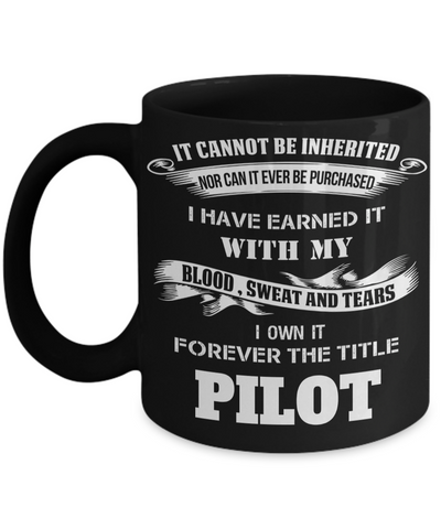 It Cannot Be Inherited Not Can It Ever Be Purchased I Have Earned It With My Blood Sweat And Tears I Own It Forever The Title Pilot - Coffee Mug - YesECart