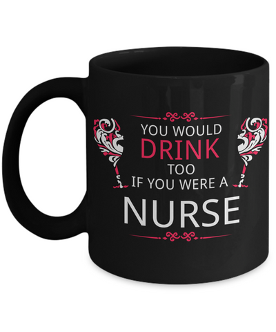 Best Nurse Gifts For Woman - Nurse Gifts - Funny Nurse Mug - You Would Drink Too If You Were A Nurse - Coffee Mug - YesECart