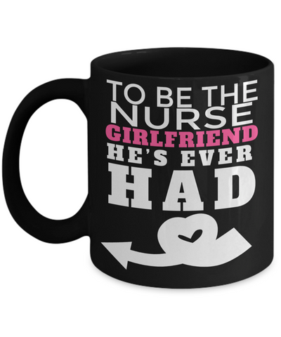 Best Nurse Gifts For Woman - Nurse Gifts - Funny Nurse Mug - To Be The Nurse Girlfriend He is Ever Had - Coffee Mug - YesECart
