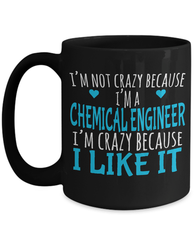 15oz Coffee Mug - Funny Chemical Engineering Gifts - Chemical Engineer Mug - I Am Not Crazy Because I Am A Chemical Engineer I Am Crazy Because I Like It - Coffee Mug - YesECart