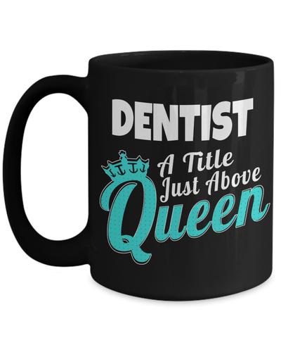15oz Dentist Coffee Mug - Funny Dentist Mug - Gift For Dentist - Dentist Mug - Dentist A Title Just Above Queen - Coffee Mug - YesECart