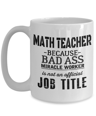 15oz Math Teacher Coffee Mug - Math Teacher Mug - Math Teacher Gifts - Math Teacher Mug - Math Teacher Because Bad Ass Miracle Worker Is Not An Official Job Title - Coffee Mug - YesECart