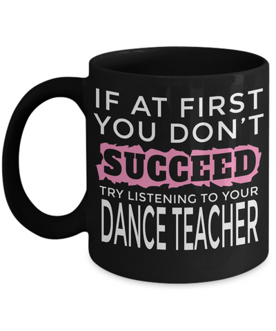 Dance Teacher Mug - Funny Dance Teacher Gifts - If at First You Dont Succeed Try Listening To Your Dance Teacher Black Mug - Coffee Mug - YesECart