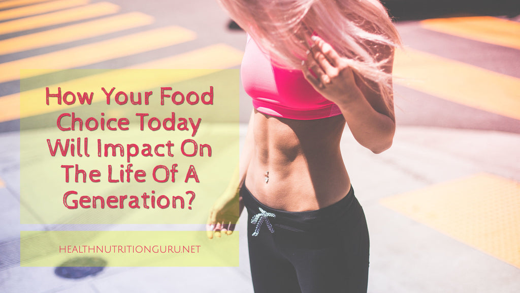 How Your Food Choice Today Will Impact On The Life Of A Generation?