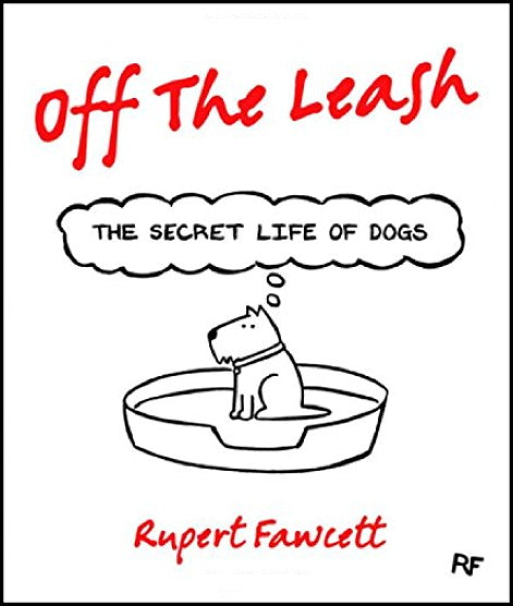 Off the Leash: The Secret Life of Dogs   by Rupert Fawcett : New Hardcover