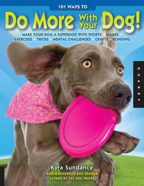 101 Ways to Do More with Your Dog: Make Your Dog a Superdog : Kyra Sundance  :  New Softcover