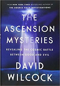 The Ascension Mysteries: Revealing the Cosmic Battle Between Good and Evil by David Wilcock