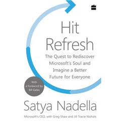 Hit Refresh: The Quest to Rediscover Microsoft's Soul and Imagine a Better Future for Everyone - By Satya Nadella