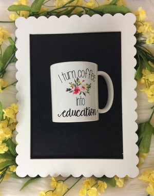 I Turn Coffee Into Education Coffee Mug