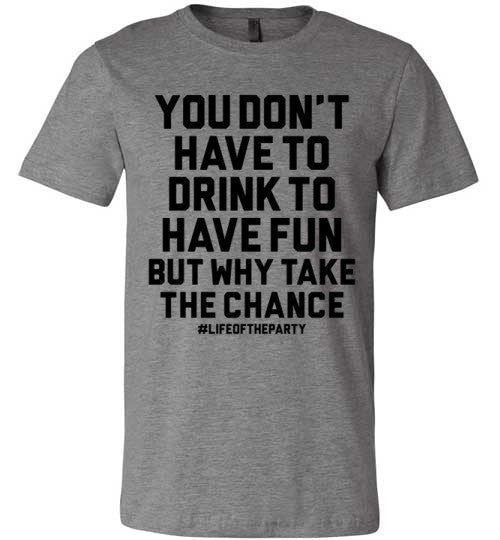 You Don't have to Drink to have Fun T-shirt