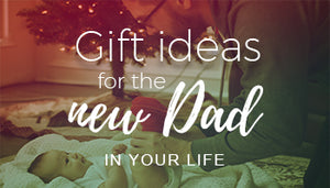 Gift Ideas for the New Dad in Your Life