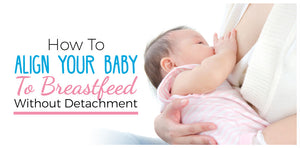 How To Align Your Baby To Breastfeed Without Detachment