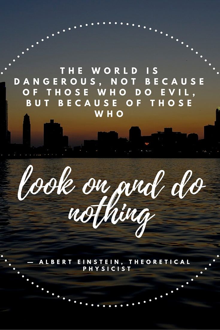 """The world is a dangerous place, not because of those who do evil, but because of those who look on and do nothing.""    — Albert Einstein, theoretical physicist"