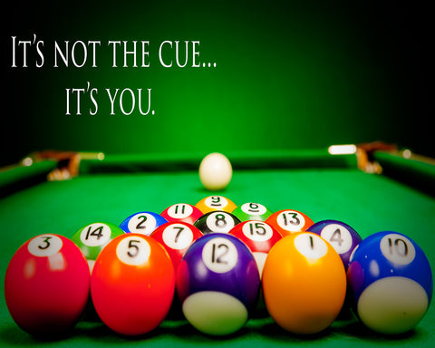 It's Not The Cue - It's You - Billiard Pool Hall Vinyl Print