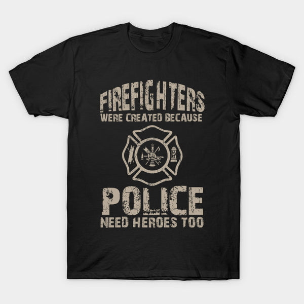 Police Need Heroes Too Funny Firefighter T-Shirt