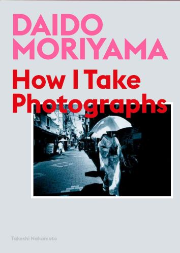 Daido Moriyama: How I Take Photographs