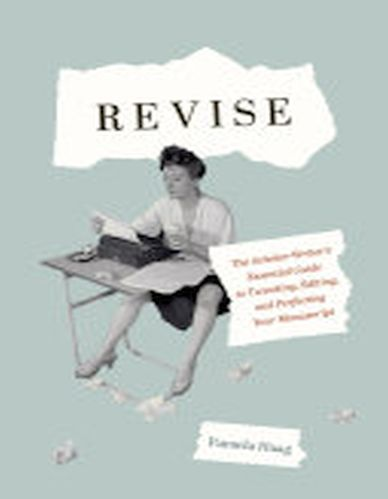 Revise : The Scholar-Writer's Essential Guide to Tweaking, Editing, and Perfecting Your Manuscript