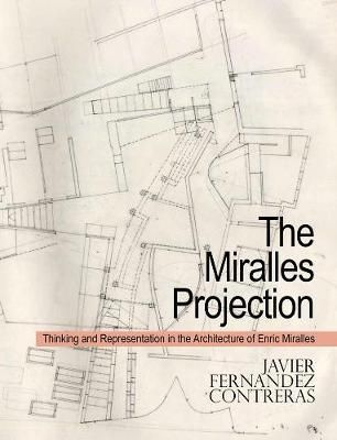 The Miralles Projection : Thinking and Representation in the Architecture of Enric Miralles