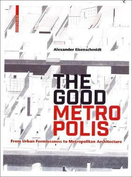 The Good Metropolis: From Urban Formlessness To Metropolitan Architecture