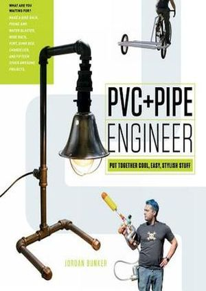 PVC and Pipe Engineer: Put Together Cool, Easy, Maker-Friendly Stuff