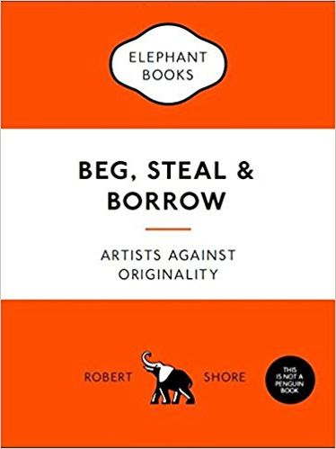 Beg, Steal & Borrow: Artists against Originality (An Elephant Book)