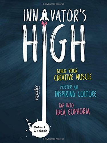Innovator's High: Build your Creative Muscle, Foster an Inspiring Culture, and Tap into Idea Euphoria