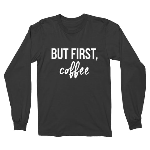But First, Coffee // Long Sleeve