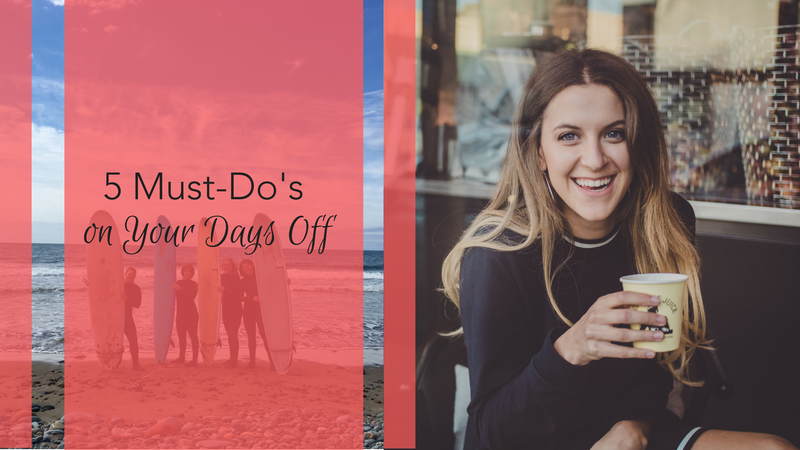 You Can Thank Us Later - 5 Must-Do's on Your Days Off