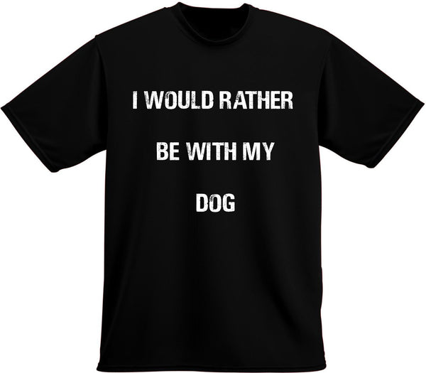 I Would rather be with my dog t-shirt