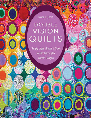 DOUBLE VISION QUILTS Simply Layer Shapes & Color for Richly Complex Curved Designs by Louisa L. Smith