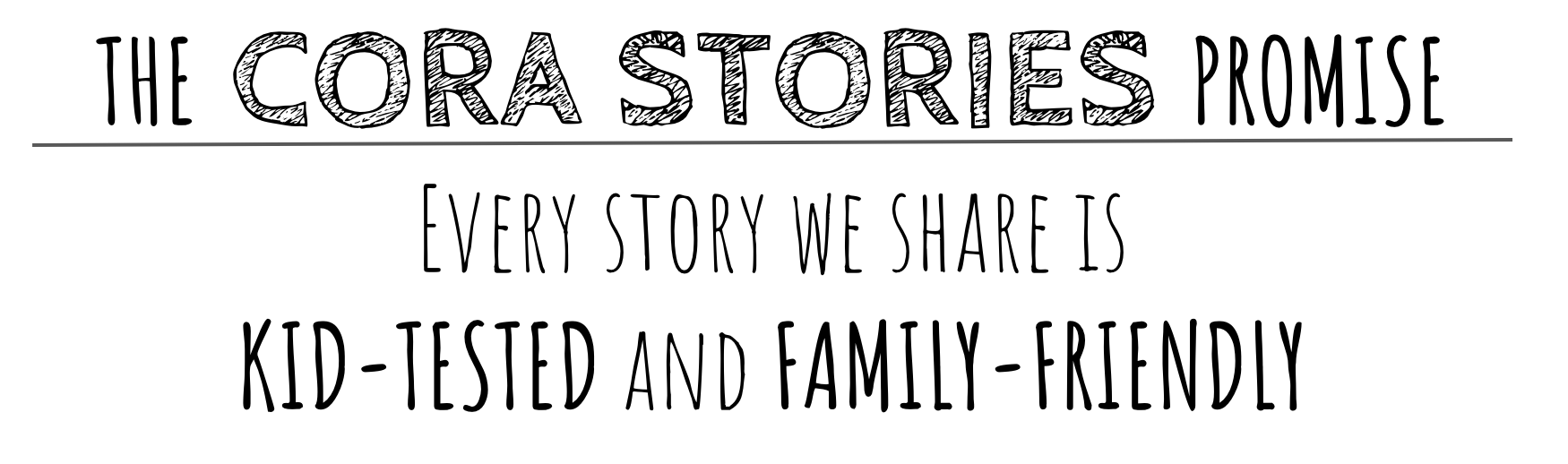 The Cora Stories Promise: Every story we share is kid-tested and family-friendly