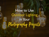 How to Use Outdoor Lighting in Your Photography Projects