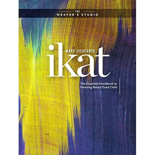 Ikat: The Essential Handbook to Weaving Resist-Dyed Cloth by Mary Zicafoose Book