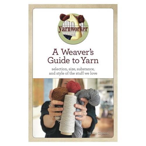 A Weaver's Guide to Yarn by Liz Gipson