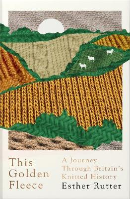 This Golden Fleece - A Journey Through Britain's Knitted History by Esther Rutter