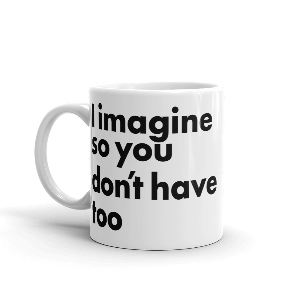 I imagine so you don't have too Imagine Mug