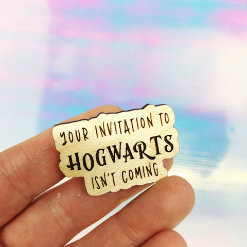 Your Invitation to Hogwarts isn't coming Wooden Pin
