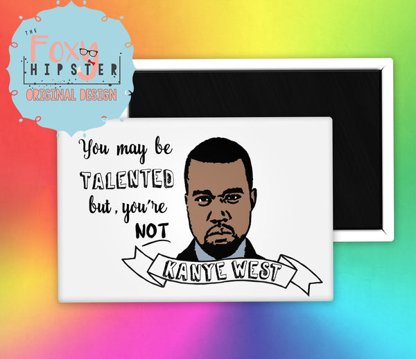 You May Be Talented, but You're Not Kanye West Fridge Magnet
