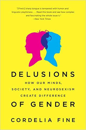 Delusions of Gender: How Our Minds, Society, and Neurosexism Create Difference by Cordelia Fine