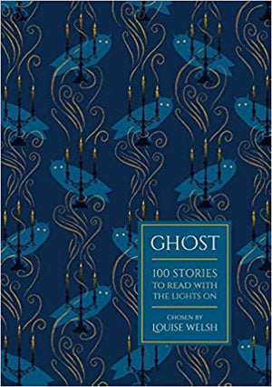 Ghost: 100 Stories To Read With The Lights On by Louise Welsh