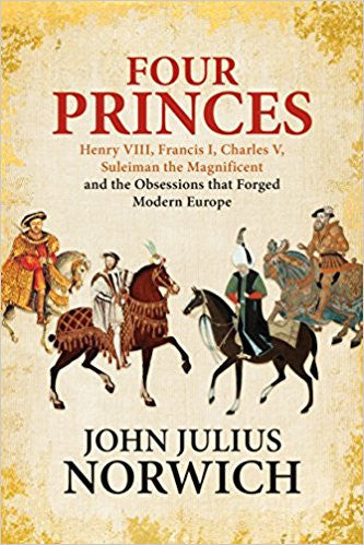 Four Princes: Henry VIII, Francis I, Charles V, Suleiman the Magnificent and the Obsessions that Forged Modern Europe by John Julius Norwich