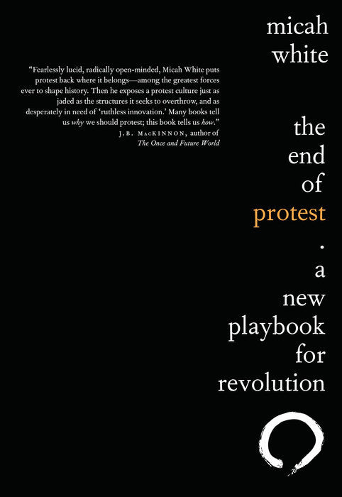 The End of Protest: A New Playbook for Revolution by Micah White