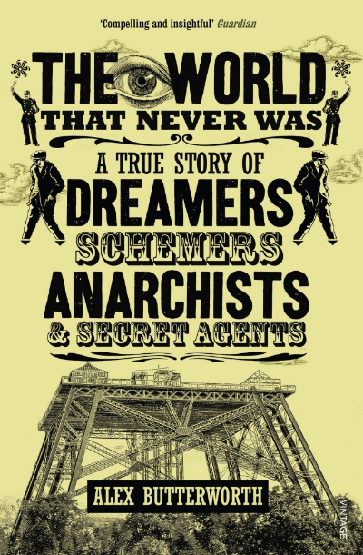 The World That Never Was: A True Story of Dreamers, Schemers, Anarchists, and Secret Agents by Alex Butterworth