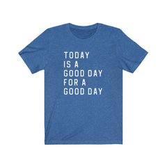 Today is a Good Day to have a Good Day Unisex Jersey Short Sleeve Tee