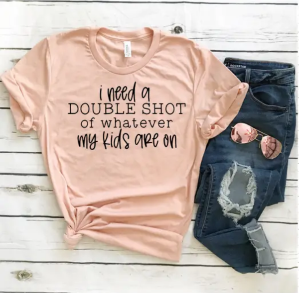 Double Shot Of Whatever My Kids Are On Tee